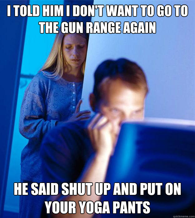 i told him i dont want to go to the gun range again he said - Redditors Wife