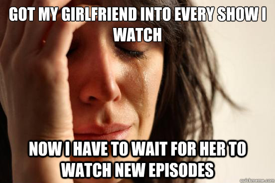 got my girlfriend into every show i watch now i have to wait - First World Problems