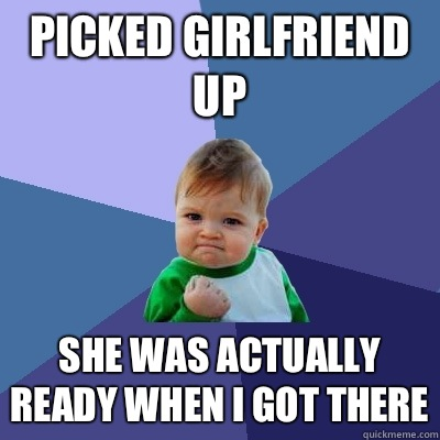 Picked girlfriend up She was actually ready when I got there - Success Kid