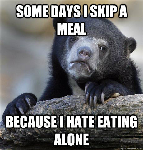 some days i skip a meal because i hate eating alone - Confession Bear