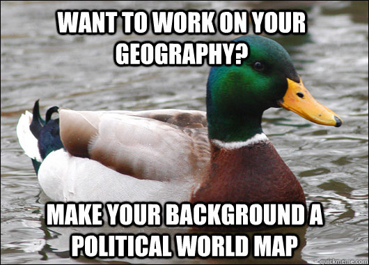 want to work on your geography make your background a polit - Actual Advice Mallard