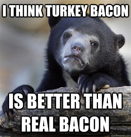 i think turkey bacon is better than real bacon - Confession Bear