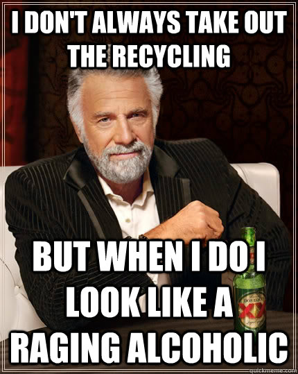 i dont always take out the recycling but when i do i look l - The Most Interesting Man In The World