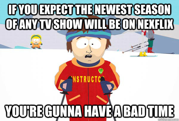 if you expect the newest season of any tv show will be on ne - Super Cool Ski Instructor