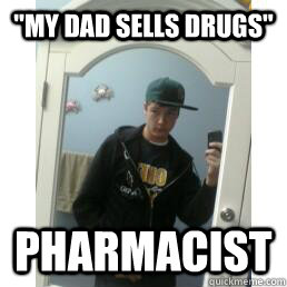 my dad sells drugs pharmacist  - Suburban Gangster