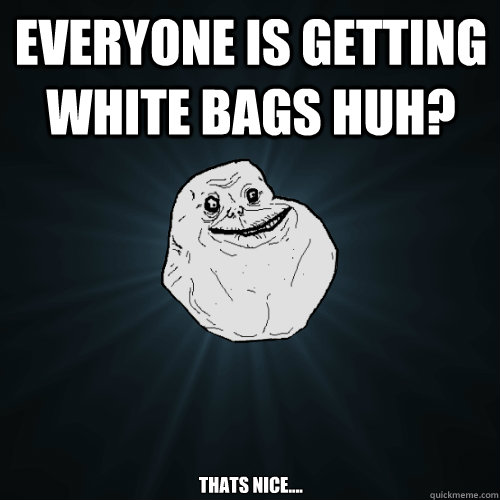everyone is getting white bags huh thats nice - Forever Alone
