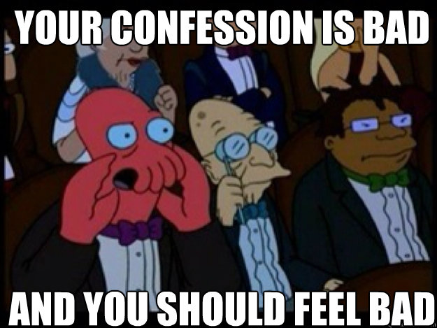 your confession is bad and you should feel bad - Zoidberg Bad