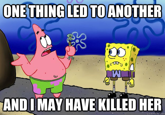one thing led to another and i may have killed her - wumbo