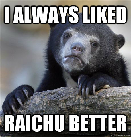 i always liked raichu better - Confession Bear