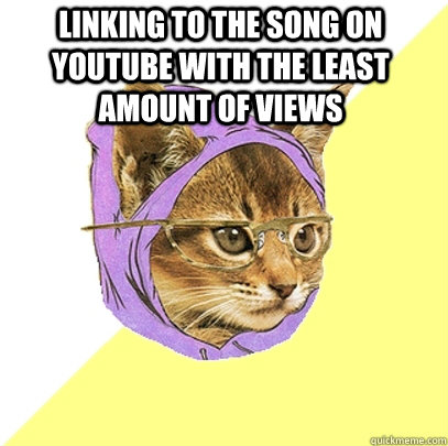 linking to the song on youtube with the least amount of view - Hipster Kitty