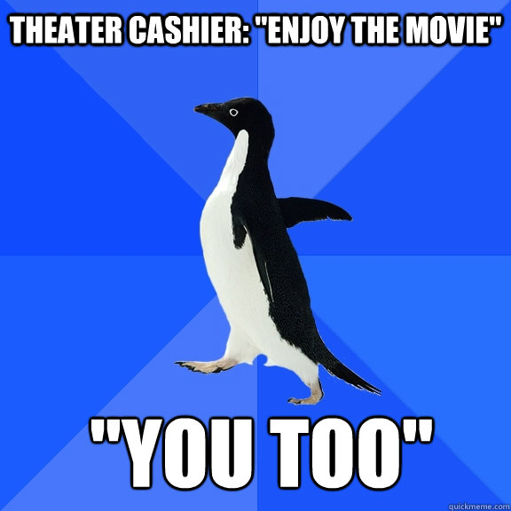 theater cashier enjoy the movie you too  - Socially Awkward Penguin