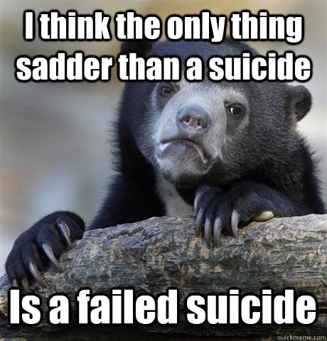 i think the only thing sadder than a suicide is a failed su - Confession Bear