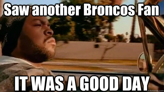 saw another broncos fan it was a good day - It was a good day