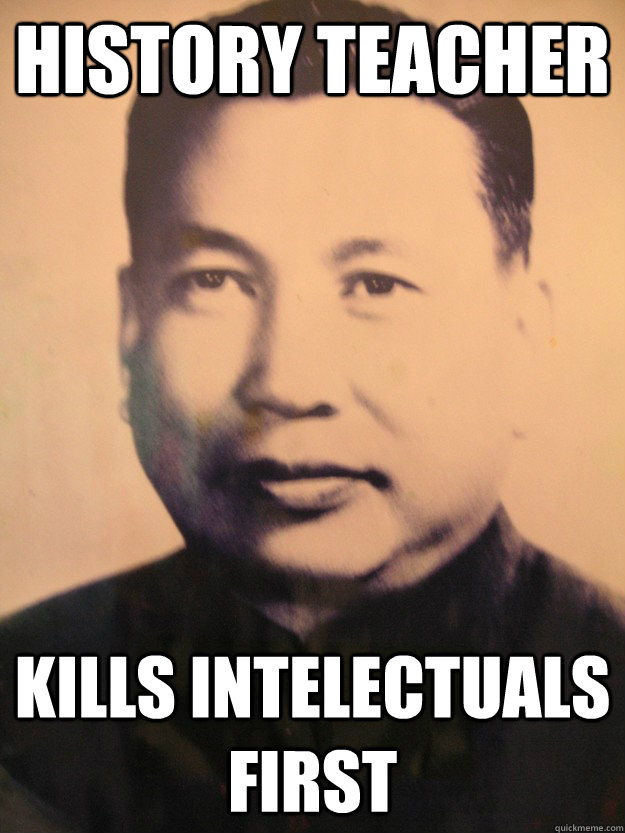 history teacher kills intelectuals first - Scumbag Pol Pot