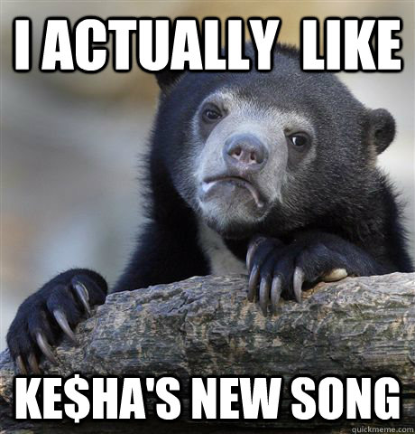 i actually like kehas new song - Confession Bear