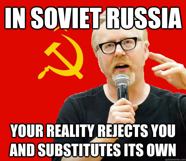 in soviet russia your reality rejects you and substitutes it - Soviet Reality