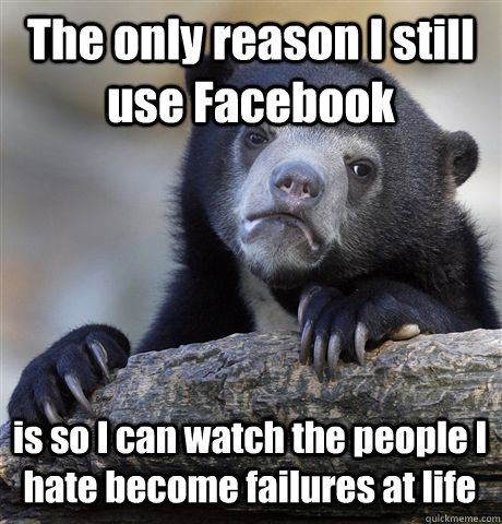 the only reason i still use facebook is so i can watch the p - Confession Bear