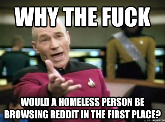 why the fuck would a homeless person be browsing reddit in t - Annoyed Picard HD