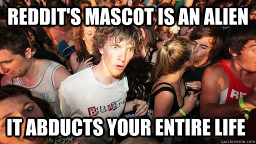 reddits mascot is an alien it abducts your entire life - Sudden Clarity Clarence
