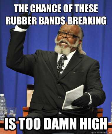 the chance of these rubber bands breaking is too damn high - The Rent Is Too Damn High