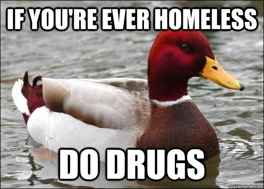 if youre ever homeless do drugs - Malicious Advice Mallard