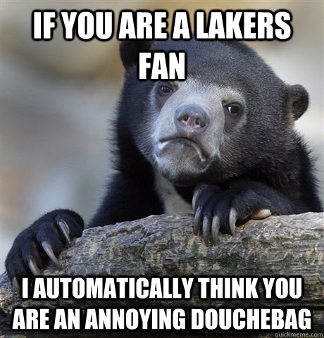 if you are a lakers fan i automatically think you are an an - Confession Bear