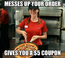 messes up your order gives you a 5 coupon - Good Girl Pizza Hut Employee