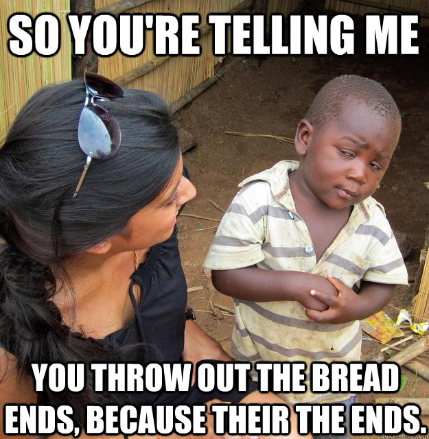 so youre telling me you throw out the bread ends because  - Skeptical Black Kid