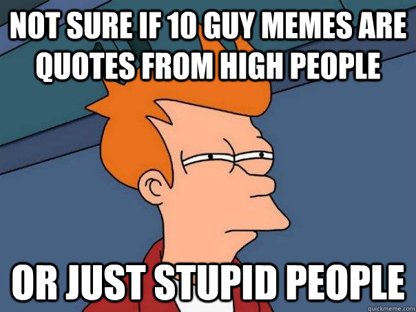 not sure if 10 guy memes are quotes from high people or just - Futurama Fry