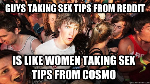 guys taking sex tips from reddit is like women taking sex ti - Sudden Clarity Clarence