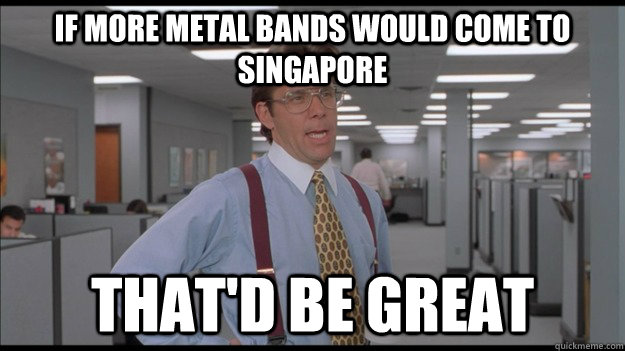 if more metal bands would come to singapore thatd be great - Office Space Lumbergh HD