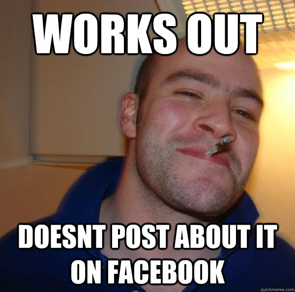 works out doesnt post about it on facebook - Good Guy Greg