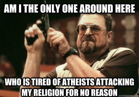 am i the only one around here who is tired of atheists attac - Am I the only one