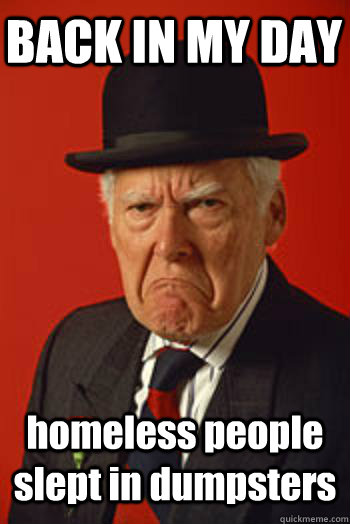 back in my day homeless people slept in dumpsters  - Pissed old guy