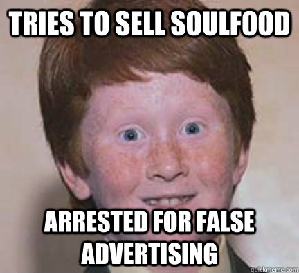 tries to sell soulfood arrested for false advertising - Over Confident Ginger