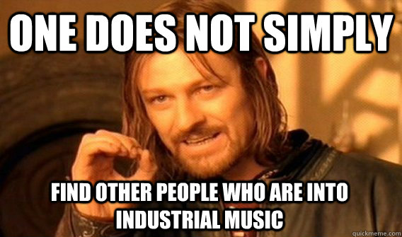one does not simply find other people who are into industria - One Does Not Simply