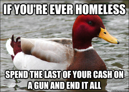 if youre ever homeless spend the last of your cash on a gun - Malicious Advice Mallard