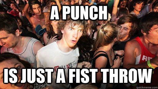 a punch is just a fist throw  - Sudden Clarity Clarence