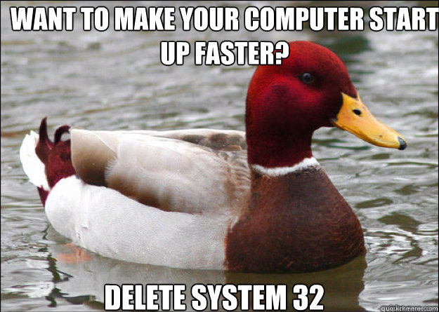 want to make your computer start up faster delete system 32 - malicious advice mallard