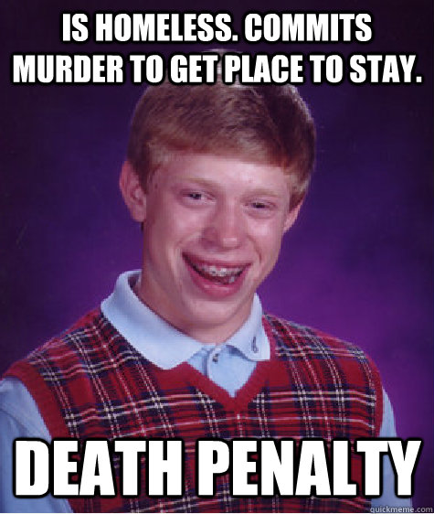 is homeless commits murder to get place to stay death pena - Bad Luck Brian