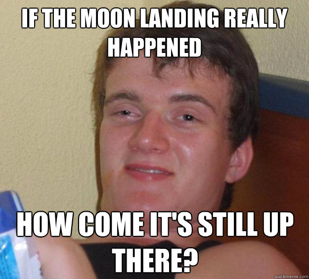 if the moon landing really happened how come its still up t - 10 Guy