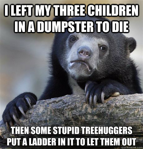 i left my three children in a dumpster to die then some stup - Confession Bear
