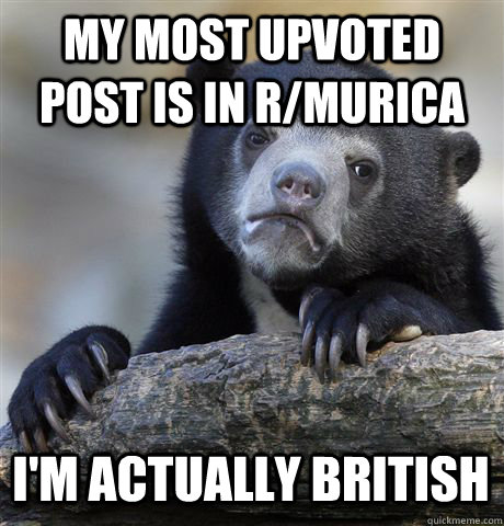 my most upvoted post is in rmurica im actually british  - Confession Bear