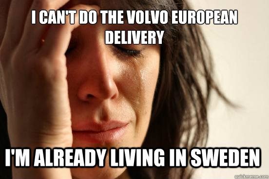 i cant do the volvo european delivery im already living in - First World Problems