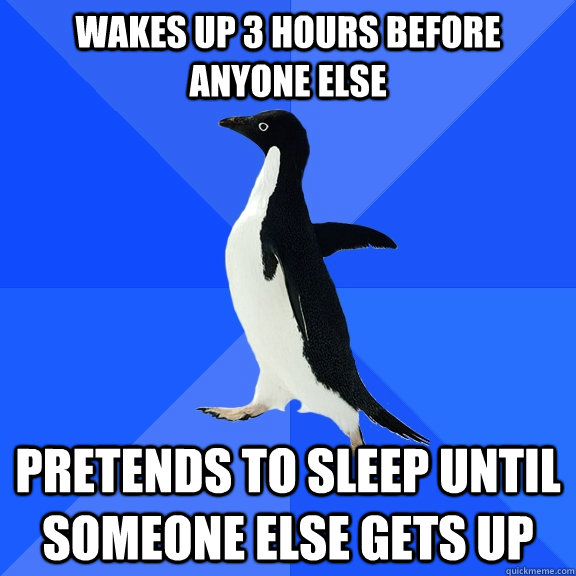wakes up 3 hours before anyone else pretends to sleep until  - Socially Awkward Penguin