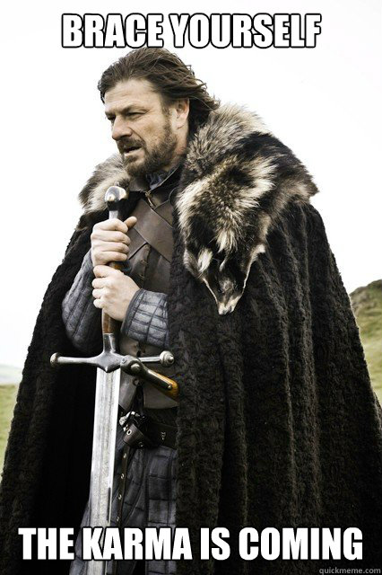 brace yourself the karma is coming - brace yourself