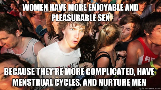 women have more enjoyable and pleasurable sex because theyr - Sudden Clarity Clarence
