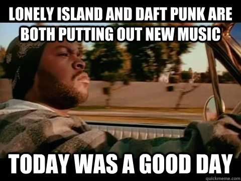 lonely island and daft punk are both putting out new music t - ice cube good day