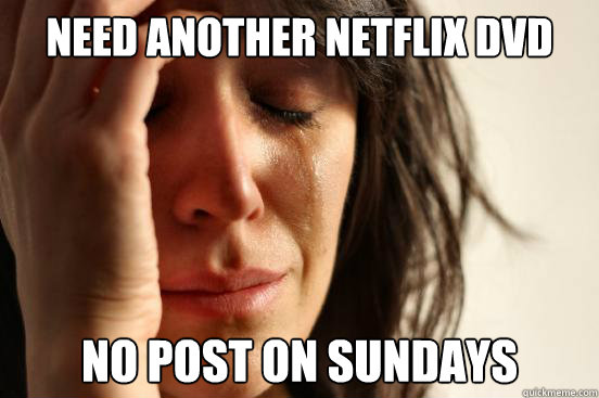 need another netflix dvd no post on sundays - First World Problems