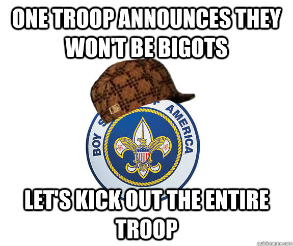 one troop announces they wont be bigots lets kick out the  - Scumbag Boy Scouts of America